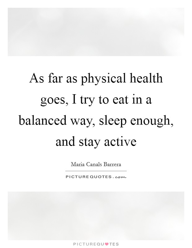 As far as physical health goes, I try to eat in a balanced way, sleep enough, and stay active Picture Quote #1