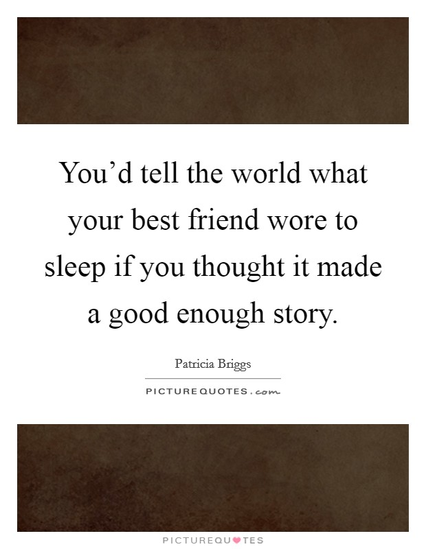 You'd tell the world what your best friend wore to sleep if you thought it made a good enough story Picture Quote #1