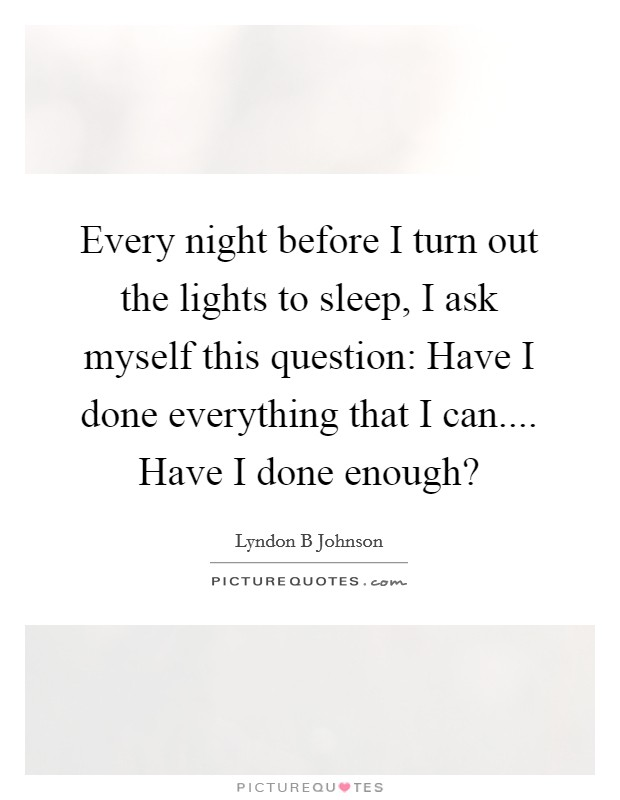 Every night before I turn out the lights to sleep, I ask myself this question: Have I done everything that I can.... Have I done enough? Picture Quote #1