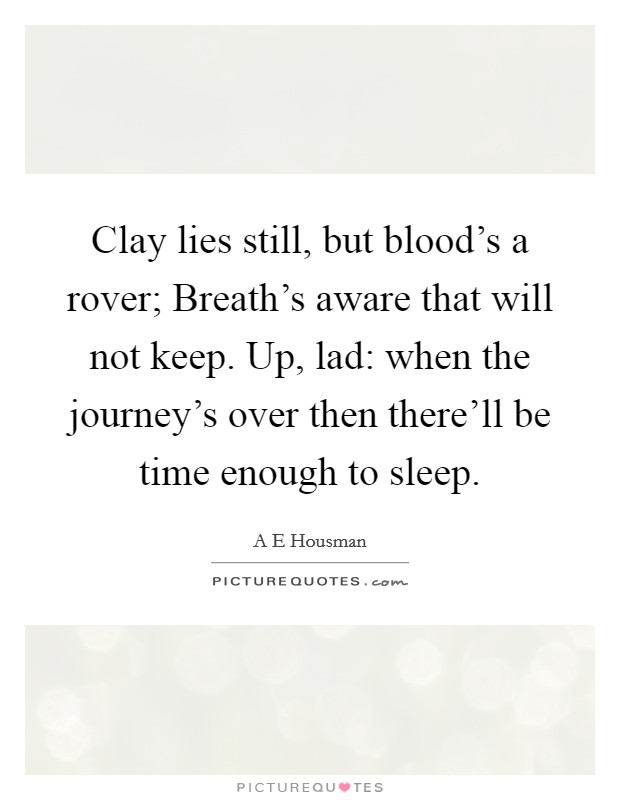 Clay lies still, but blood's a rover; Breath's aware that will not keep. Up, lad: when the journey's over then there'll be time enough to sleep Picture Quote #1
