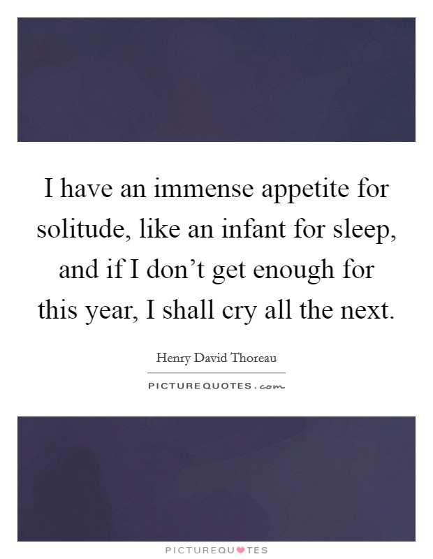 I have an immense appetite for solitude, like an infant for sleep, and if I don't get enough for this year, I shall cry all the next Picture Quote #1