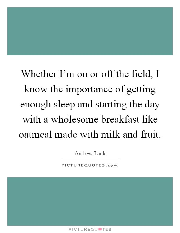 Whether I'm on or off the field, I know the importance of getting enough sleep and starting the day with a wholesome breakfast like oatmeal made with milk and fruit Picture Quote #1