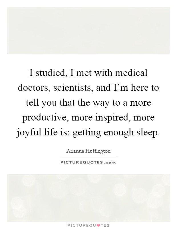 I studied, I met with medical doctors, scientists, and I'm here to tell you that the way to a more productive, more inspired, more joyful life is: getting enough sleep Picture Quote #1