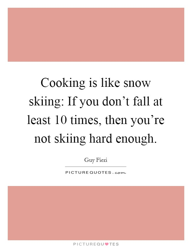 Cooking is like snow skiing: If you don't fall at least 10 times, then you're not skiing hard enough Picture Quote #1