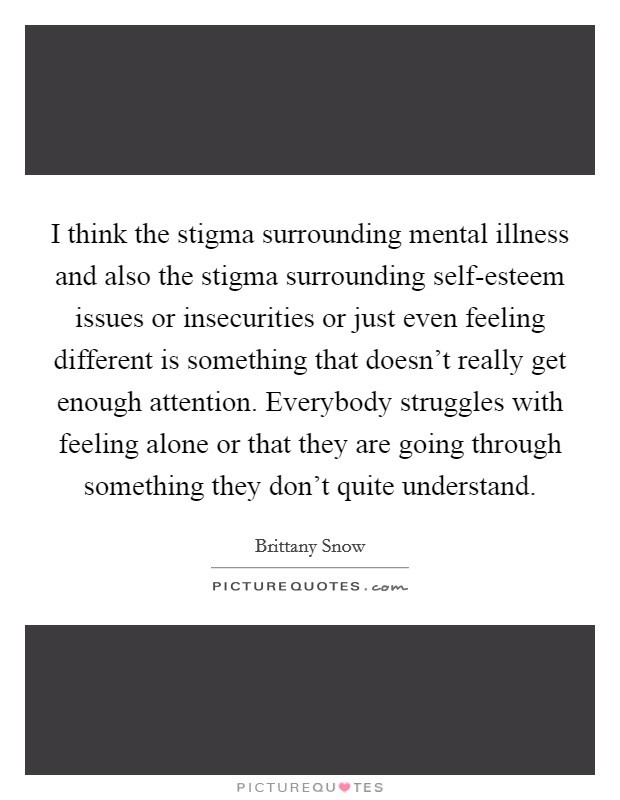 I think the stigma surrounding mental illness and also the stigma surrounding self-esteem issues or insecurities or just even feeling different is something that doesn't really get enough attention. Everybody struggles with feeling alone or that they are going through something they don't quite understand Picture Quote #1