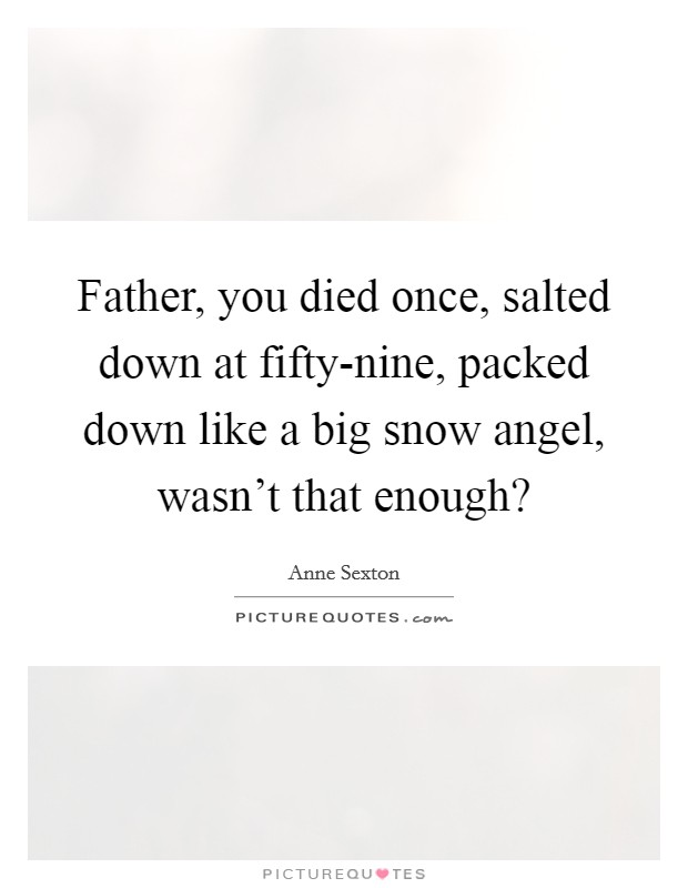 Father, you died once, salted down at fifty-nine, packed down like a big snow angel, wasn't that enough? Picture Quote #1