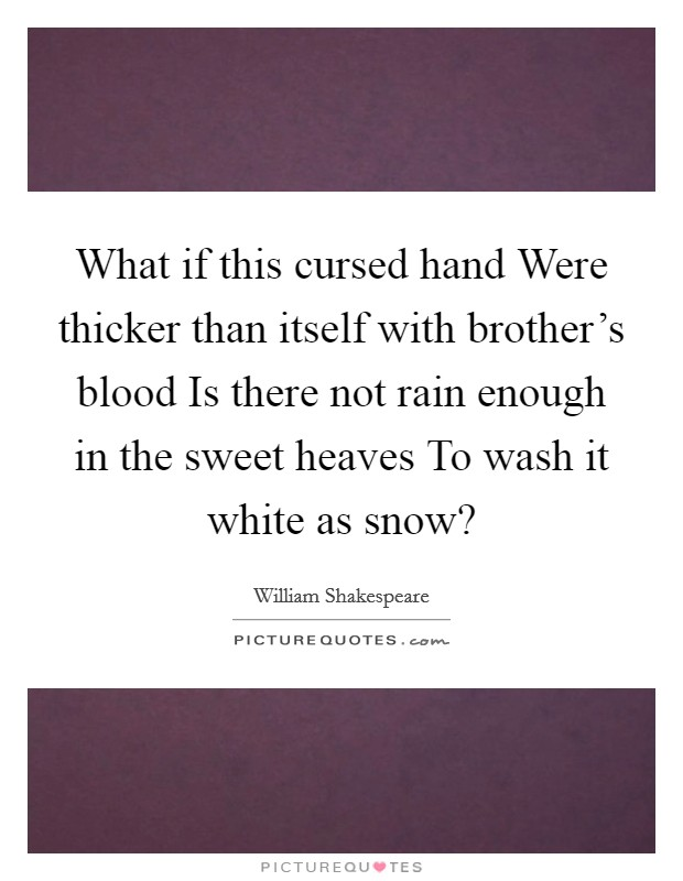 What if this cursed hand Were thicker than itself with brother's blood Is there not rain enough in the sweet heaves To wash it white as snow? Picture Quote #1