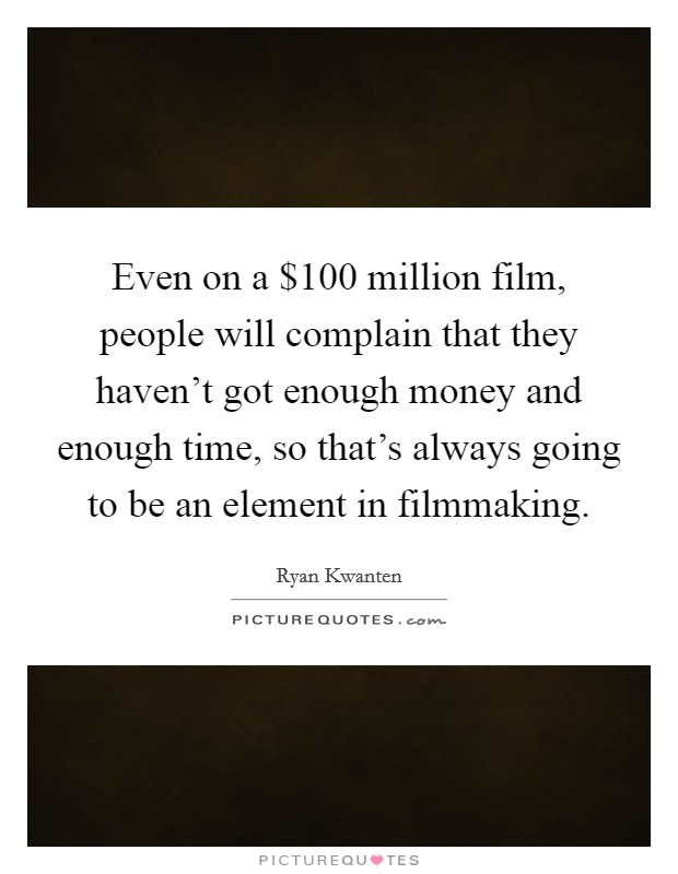 Even on a $100 million film, people will complain that they haven't got enough money and enough time, so that's always going to be an element in filmmaking Picture Quote #1