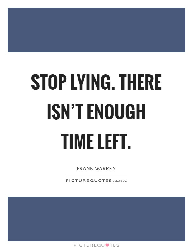 Stop lying. There isn't enough time left Picture Quote #1