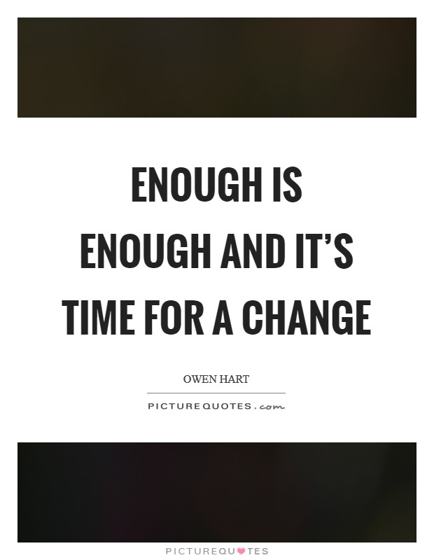 Enough is enough and it's time for a change Picture Quote #1