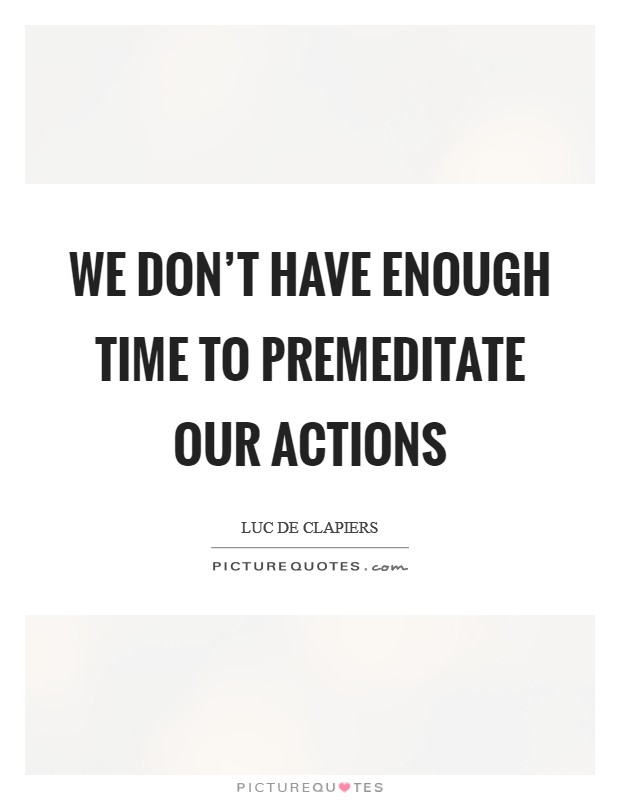 We don't have enough time to premeditate our actions Picture Quote #1