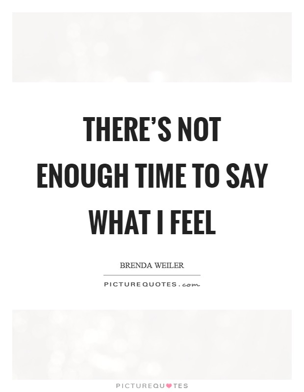 There's not enough time to say what I feel Picture Quote #1