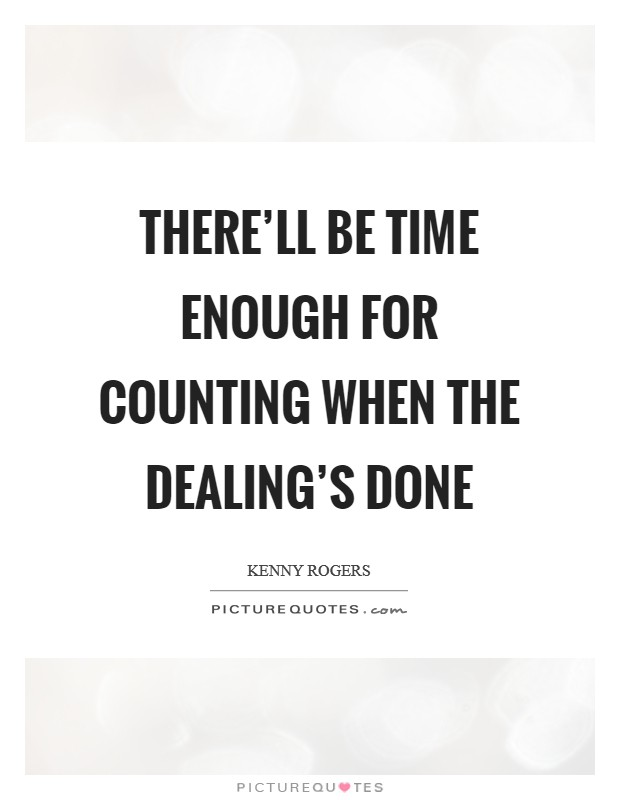 There'll be time enough for counting when the dealing's done Picture Quote #1