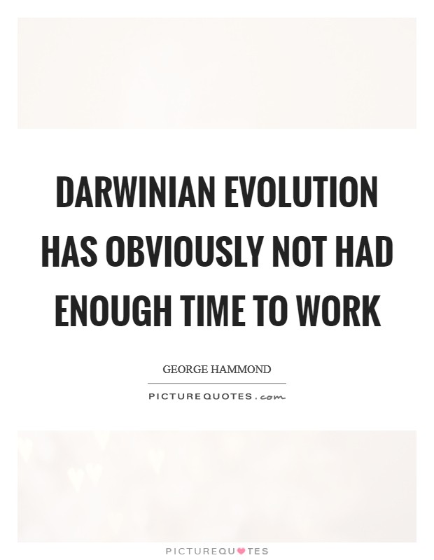 Darwinian evolution has obviously not had enough time to work Picture Quote #1