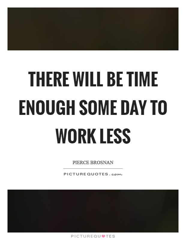 There will be time enough some day to work less Picture Quote #1