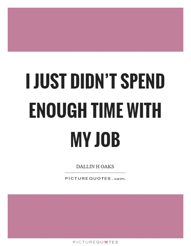 I just didn't spend enough time with my job Picture Quote #1