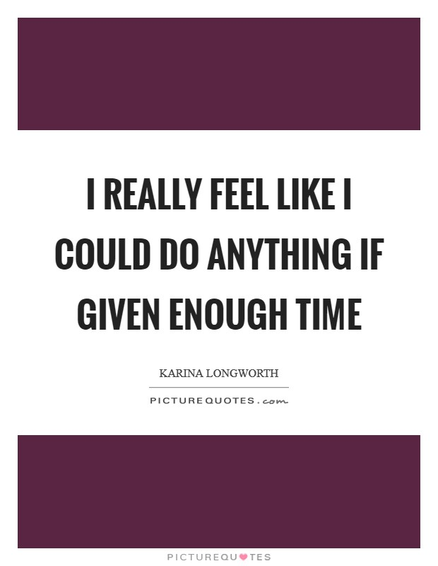 I really feel like I could do anything if given enough time Picture Quote #1