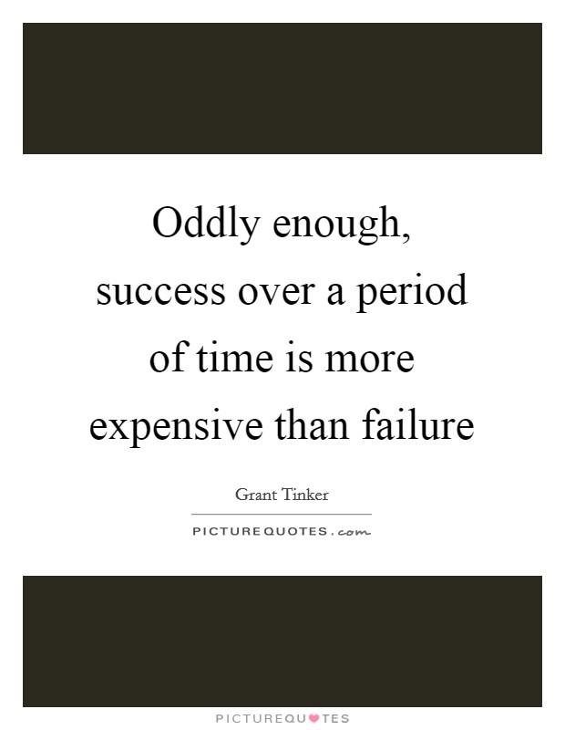 Oddly enough, success over a period of time is more expensive than failure Picture Quote #1