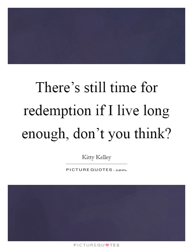 There's still time for redemption if I live long enough, don't you think? Picture Quote #1