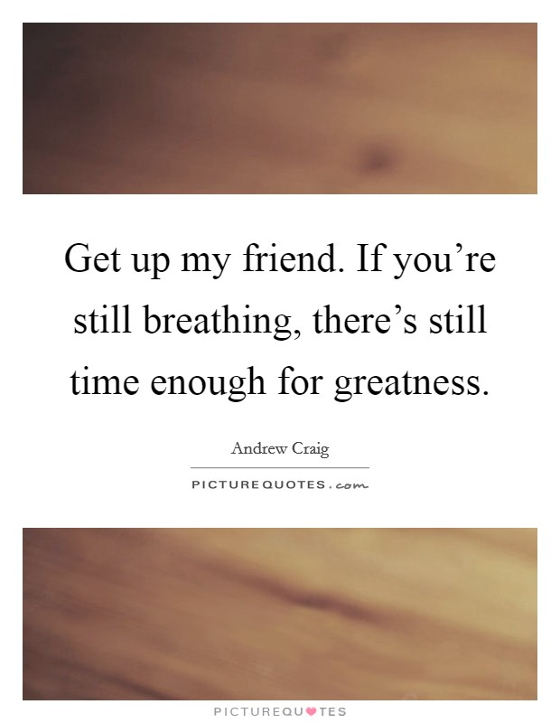 Get up my friend. If you're still breathing, there's still time enough for greatness Picture Quote #1