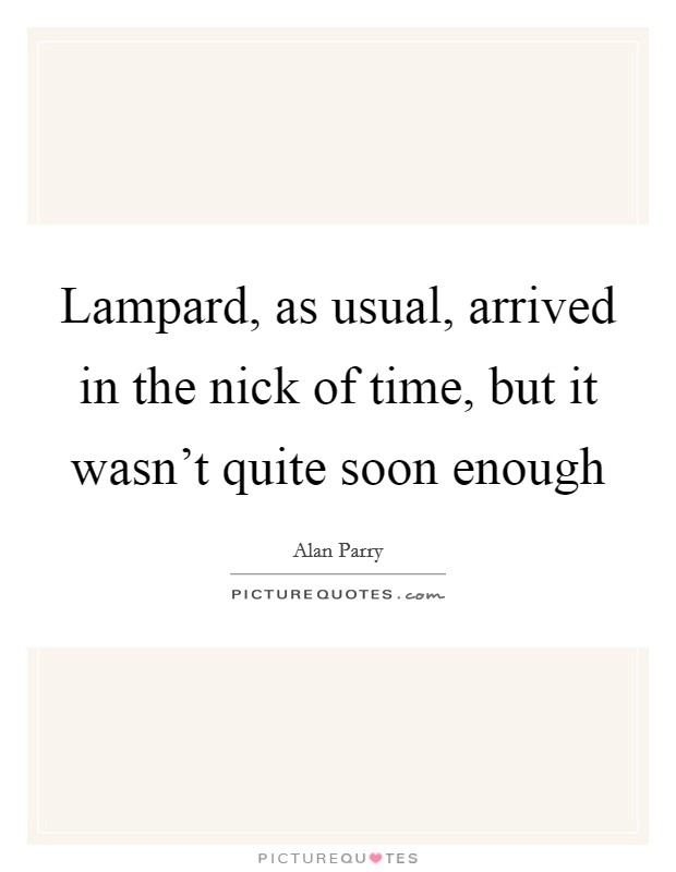 Lampard, as usual, arrived in the nick of time, but it wasn't quite soon enough Picture Quote #1