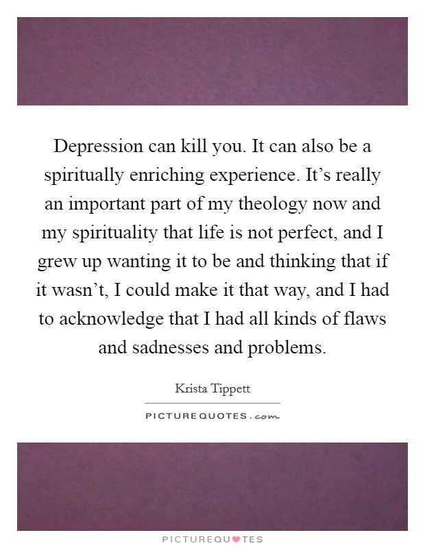 Depression can kill you. It can also be a spiritually enriching experience. It's really an important part of my theology now and my spirituality that life is not perfect, and I grew up wanting it to be and thinking that if it wasn't, I could make it that way, and I had to acknowledge that I had all kinds of flaws and sadnesses and problems Picture Quote #1