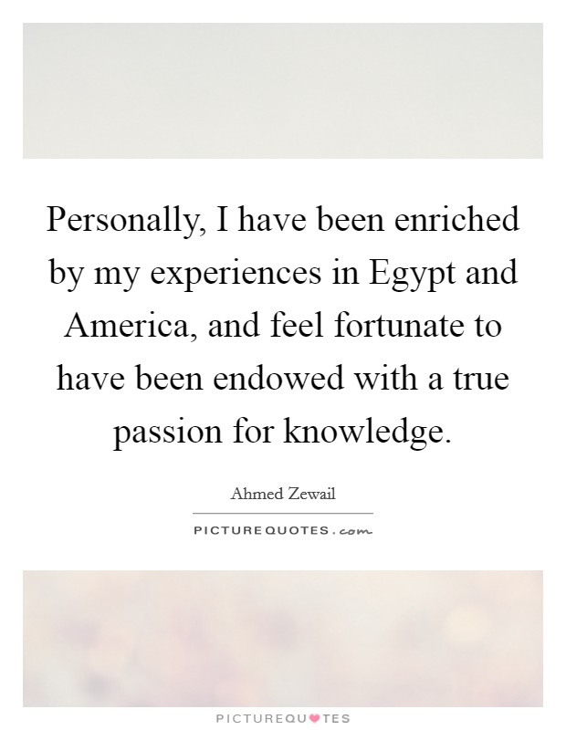 Personally, I have been enriched by my experiences in Egypt and America, and feel fortunate to have been endowed with a true passion for knowledge Picture Quote #1