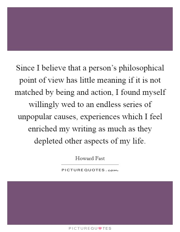 Since I believe that a person's philosophical point of view has little meaning if it is not matched by being and action, I found myself willingly wed to an endless series of unpopular causes, experiences which I feel enriched my writing as much as they depleted other aspects of my life Picture Quote #1