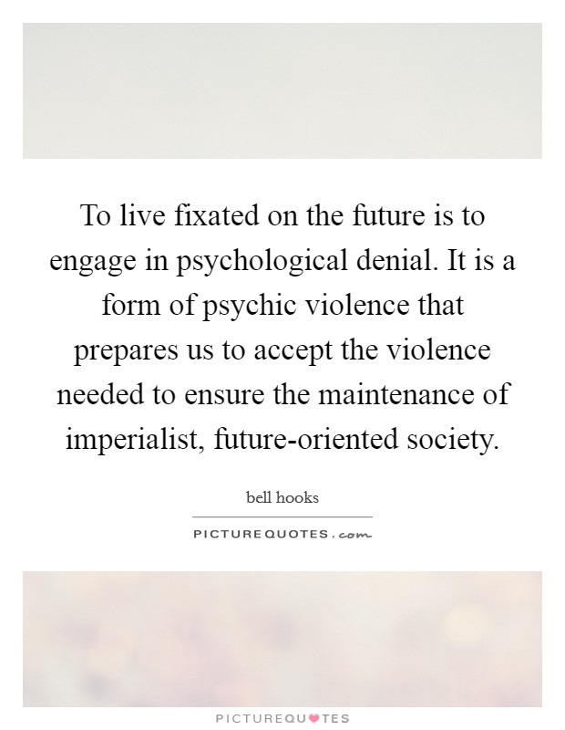 To live fixated on the future is to engage in psychological denial. It is a form of psychic violence that prepares us to accept the violence needed to ensure the maintenance of imperialist, future-oriented society Picture Quote #1