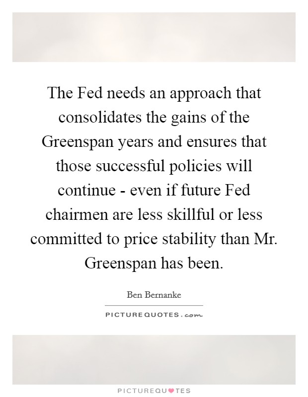 The Fed needs an approach that consolidates the gains of the Greenspan years and ensures that those successful policies will continue - even if future Fed chairmen are less skillful or less committed to price stability than Mr. Greenspan has been Picture Quote #1
