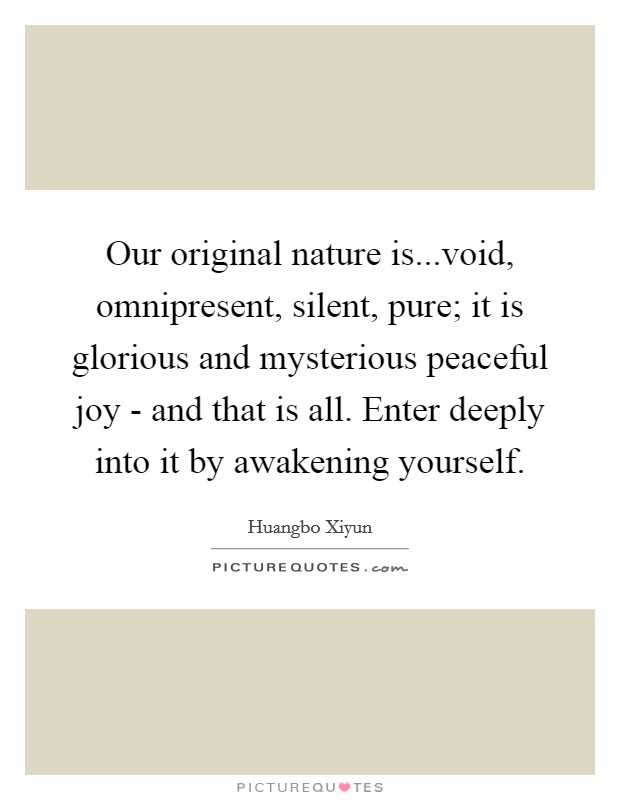 Our original nature is...void, omnipresent, silent, pure; it is glorious and mysterious peaceful joy - and that is all. Enter deeply into it by awakening yourself Picture Quote #1