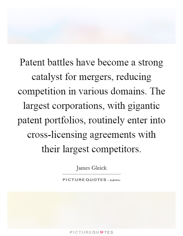 Patent battles have become a strong catalyst for mergers, reducing competition in various domains. The largest corporations, with gigantic patent portfolios, routinely enter into cross-licensing agreements with their largest competitors Picture Quote #1
