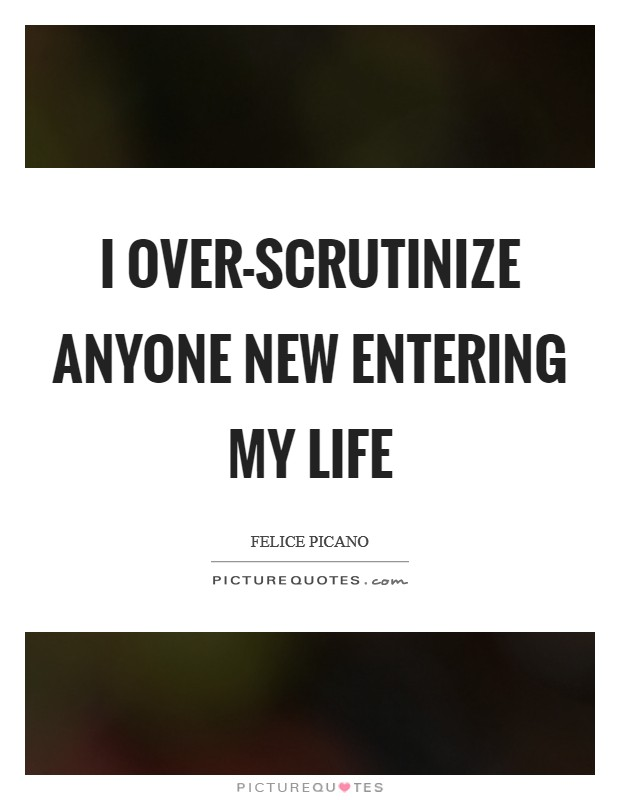 I over-scrutinize anyone new entering my life Picture Quote #1