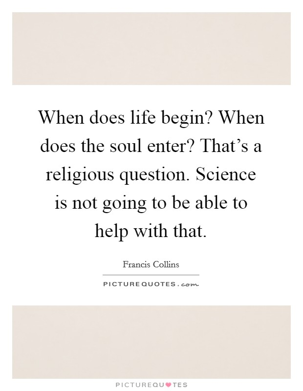 When does life begin? When does the soul enter? That's a religious question. Science is not going to be able to help with that Picture Quote #1