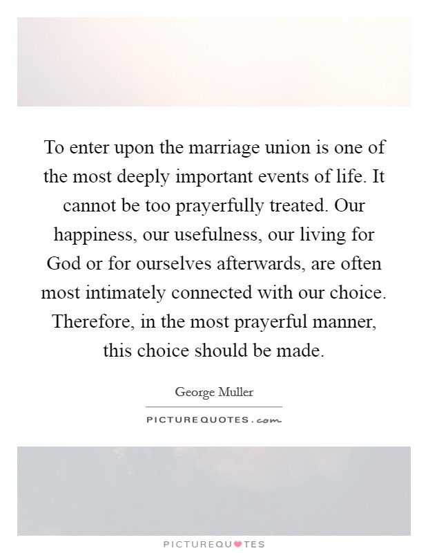 To enter upon the marriage union is one of the most deeply important events of life. It cannot be too prayerfully treated. Our happiness, our usefulness, our living for God or for ourselves afterwards, are often most intimately connected with our choice. Therefore, in the most prayerful manner, this choice should be made Picture Quote #1