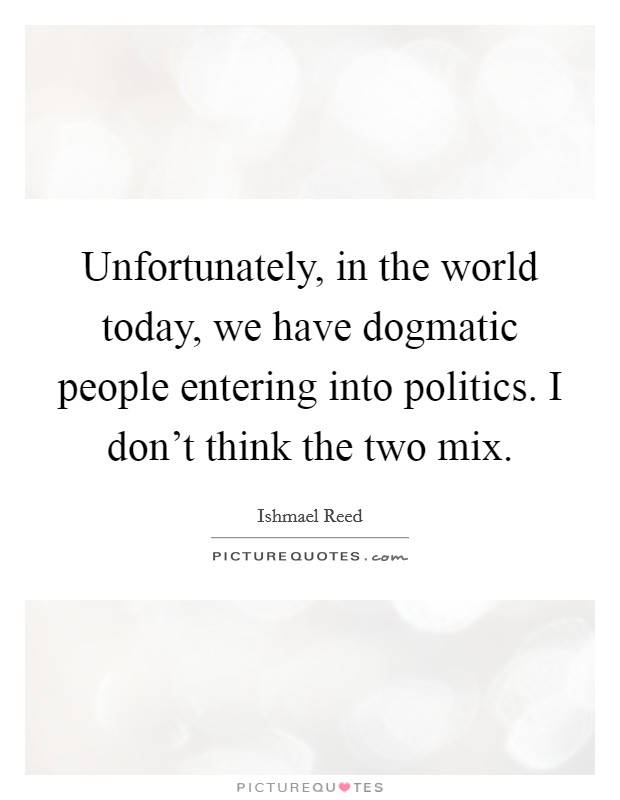 Unfortunately, in the world today, we have dogmatic people entering into politics. I don't think the two mix Picture Quote #1