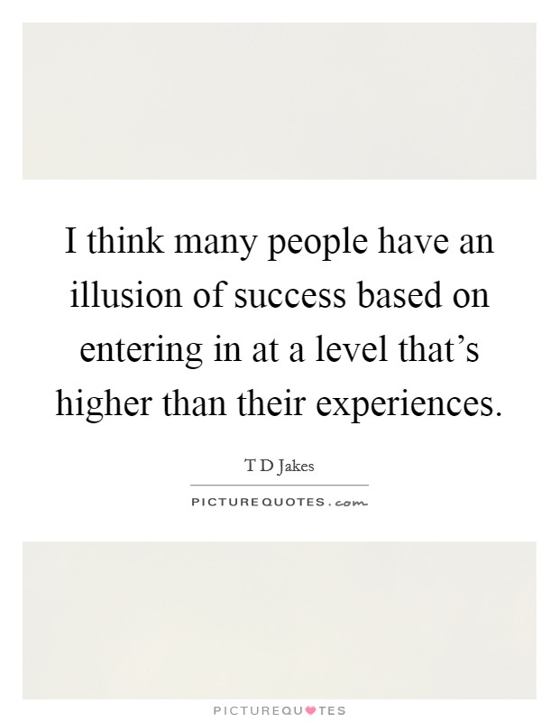 I think many people have an illusion of success based on entering in at a level that's higher than their experiences Picture Quote #1