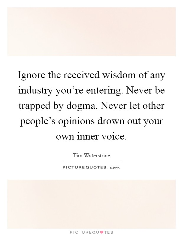 Ignore the received wisdom of any industry you're entering. Never be trapped by dogma. Never let other people's opinions drown out your own inner voice. Picture Quote #1