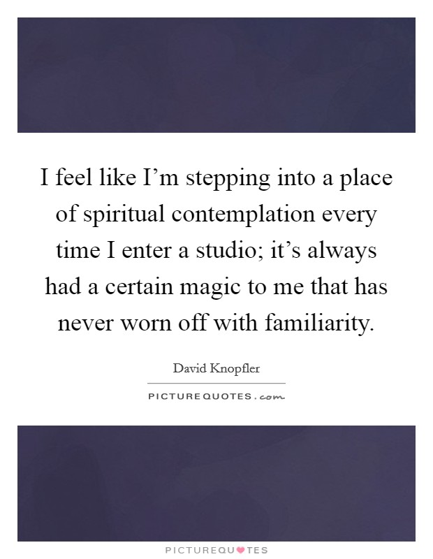I feel like I'm stepping into a place of spiritual contemplation every time I enter a studio; it's always had a certain magic to me that has never worn off with familiarity Picture Quote #1