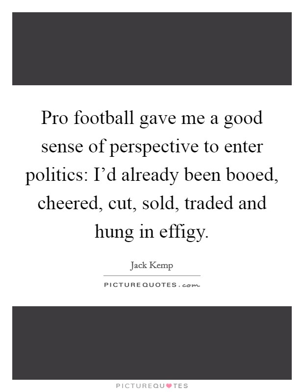 Pro football gave me a good sense of perspective to enter politics: I'd already been booed, cheered, cut, sold, traded and hung in effigy Picture Quote #1
