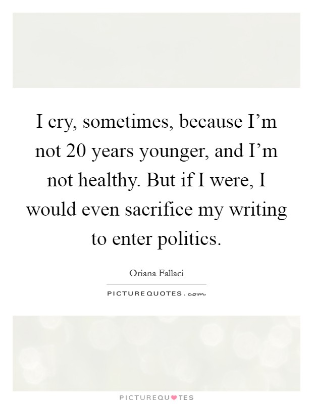 I cry, sometimes, because I'm not 20 years younger, and I'm not healthy. But if I were, I would even sacrifice my writing to enter politics Picture Quote #1
