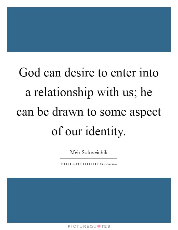 God can desire to enter into a relationship with us; he can be drawn to some aspect of our identity. Picture Quote #1