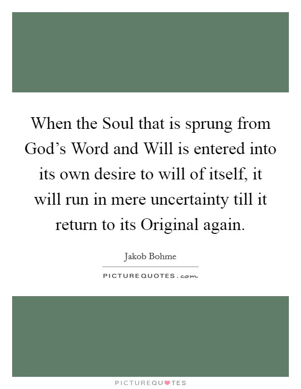 When the Soul that is sprung from God's Word and Will is entered into its own desire to will of itself, it will run in mere uncertainty till it return to its Original again Picture Quote #1