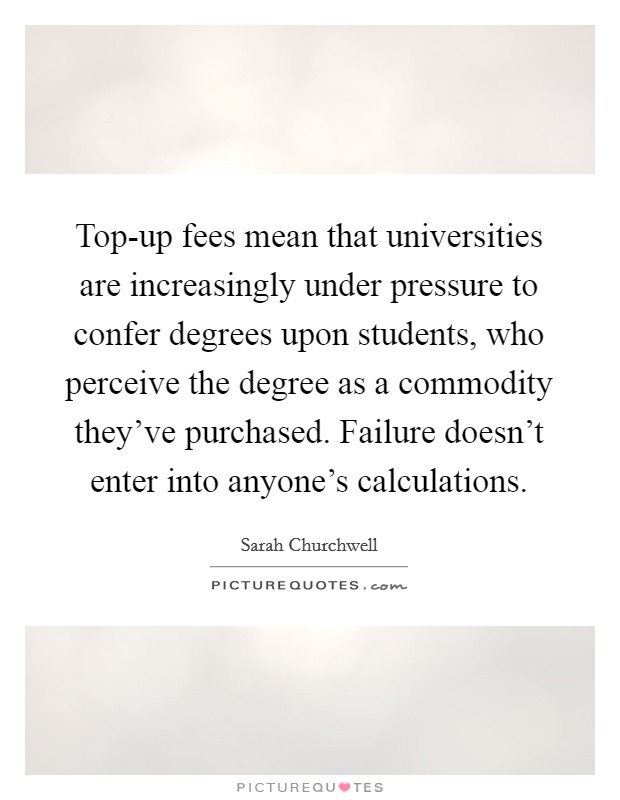 Top-up fees mean that universities are increasingly under pressure to confer degrees upon students, who perceive the degree as a commodity they've purchased. Failure doesn't enter into anyone's calculations Picture Quote #1