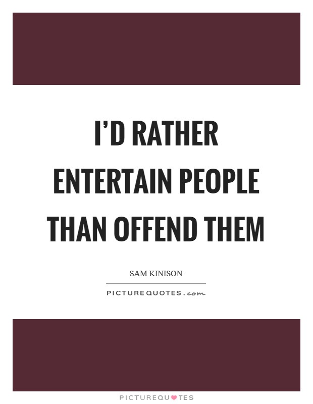 I'd rather entertain people than offend them Picture Quote #1