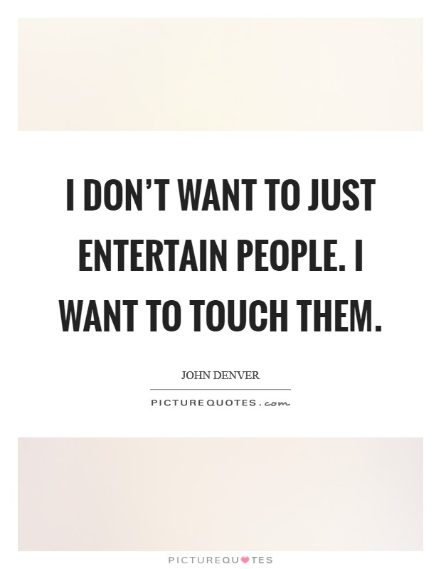 I don't want to just entertain people. I want to touch them. Picture Quote #1
