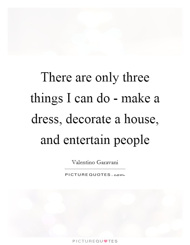 There are only three things I can do - make a dress, decorate a house, and entertain people Picture Quote #1