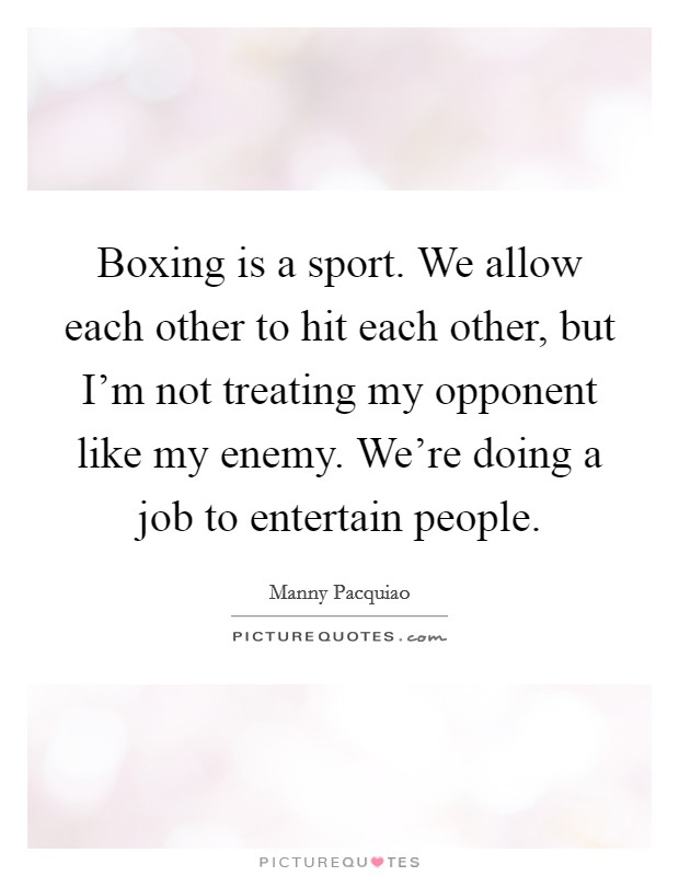 Boxing is a sport. We allow each other to hit each other, but I'm not treating my opponent like my enemy. We're doing a job to entertain people Picture Quote #1