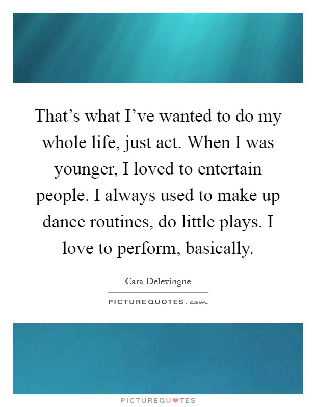 That's what I've wanted to do my whole life, just act. When I was younger, I loved to entertain people. I always used to make up dance routines, do little plays. I love to perform, basically Picture Quote #1