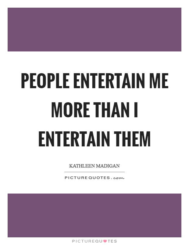 People entertain me more than I entertain them Picture Quote #1